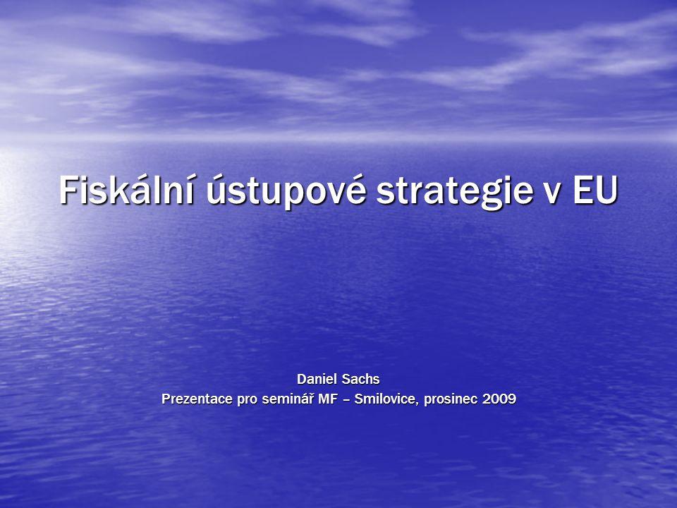 Fiskální ústupové strategie v EU Daniel Sachs Prezentace pro seminář MF – Smilovice, prosinec 2009