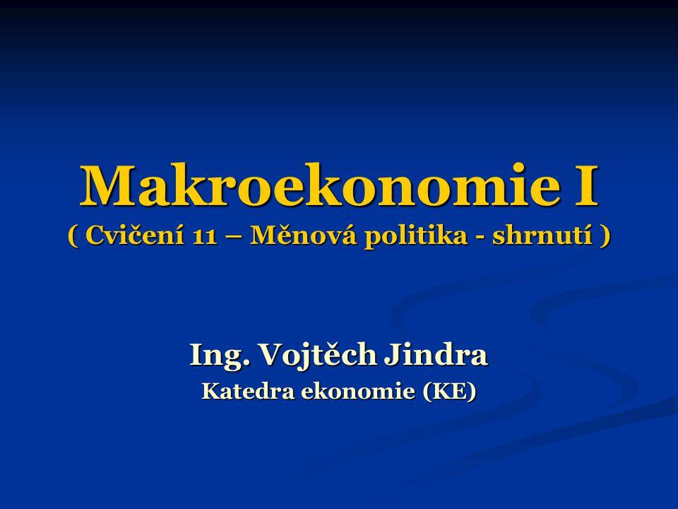 Makroekonomie I ( Cvičení 11 – Měnová politika - shrnutí ) Ing. Vojtěch Jindra Katedra ekonomie (KE)