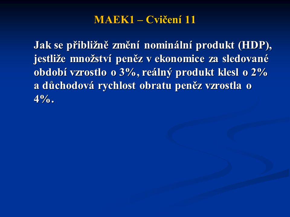 MAEK1 – Cvičení 11 Jak se přibližně změní nominální produkt (HDP), jestliže množství peněz v ekonomice za sledované období vzrostlo o 3%, reálný produ