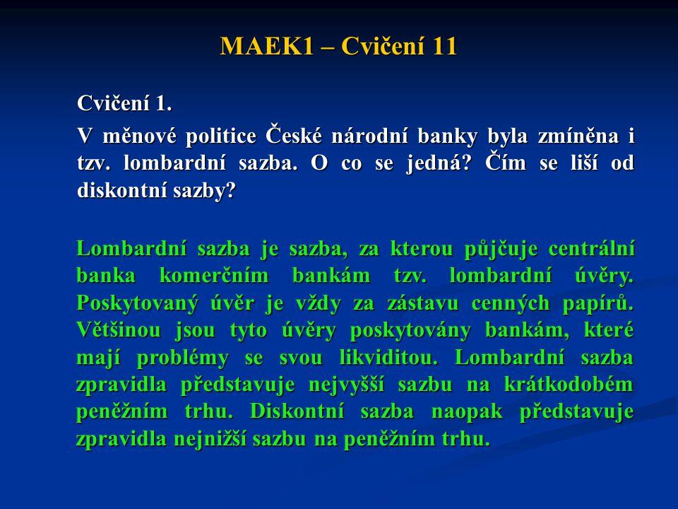 MAEK1 – Cvičení 11 Cvičení 1. V měnové politice České národní banky byla zmíněna i tzv. lombardní sazba. O co se jedná? Čím se liší od diskontní sazby