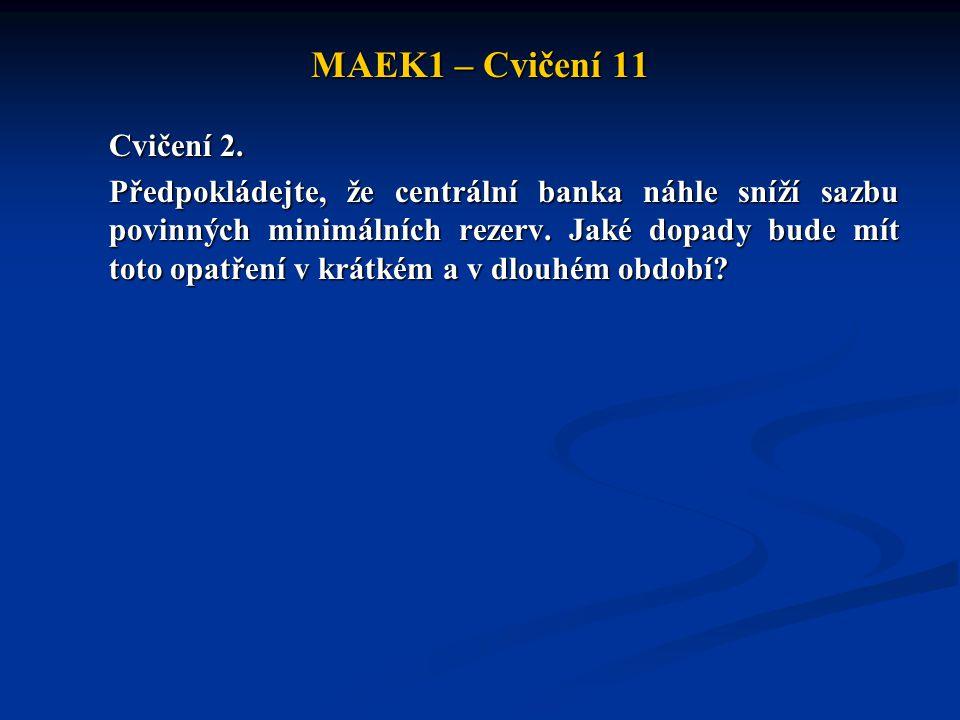 MAEK1 – Cvičení 11 Cvičení 2. Předpokládejte, že centrální banka náhle sníží sazbu povinných minimálních rezerv. Jaké dopady bude mít toto opatření v