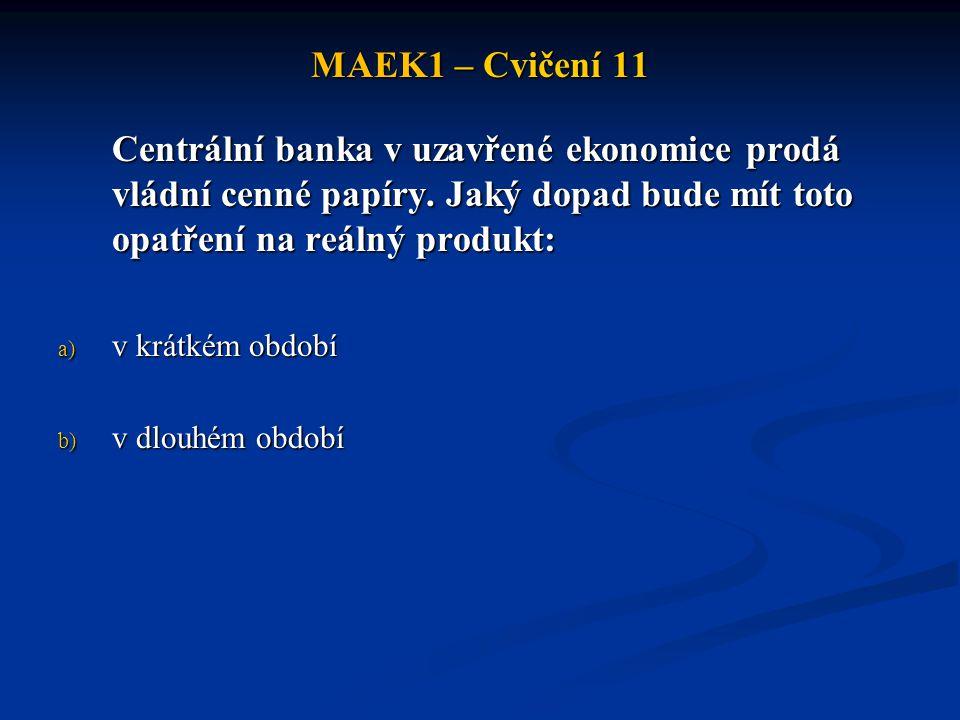 MAEK1 – Cvičení 11 Centrální banka v uzavřené ekonomice prodá vládní cenné papíry. Jaký dopad bude mít toto opatření na reálný produkt: a) v krátkém o