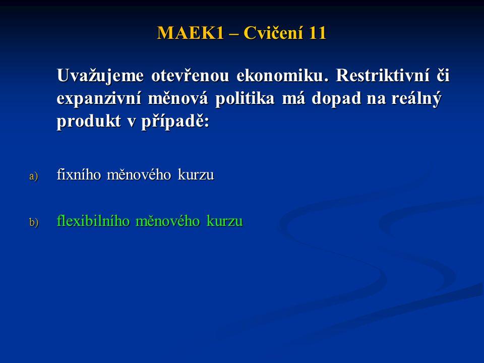MAEK1 – Cvičení 11 Uvažujeme otevřenou ekonomiku. Restriktivní či expanzivní měnová politika má dopad na reálný produkt v případě: a) fixního měnového