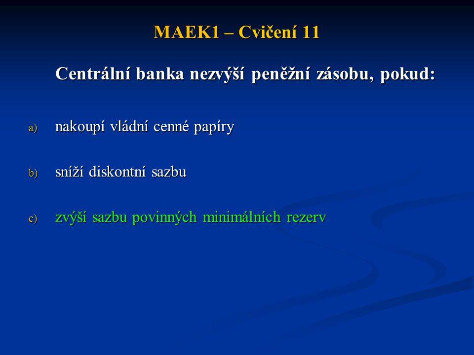 MAEK1 – Cvičení 11 Centrální banka nezvýší peněžní zásobu, pokud: a) nakoupí vládní cenné papíry b) sníží diskontní sazbu c) zvýší sazbu povinných min