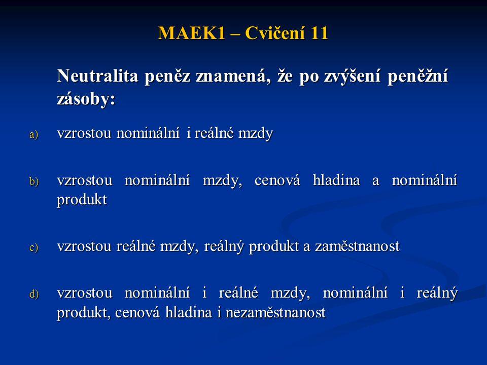 MAEK1 – Cvičení 11 Neutralita peněz znamená, že po zvýšení peněžní zásoby: a) vzrostou nominální i reálné mzdy b) vzrostou nominální mzdy, cenová hladina a nominální produkt c) vzrostou reálné mzdy, reálný produkt a zaměstnanost d) vzrostou nominální i reálné mzdy, nominální i reálný produkt, cenová hladina i nezaměstnanost