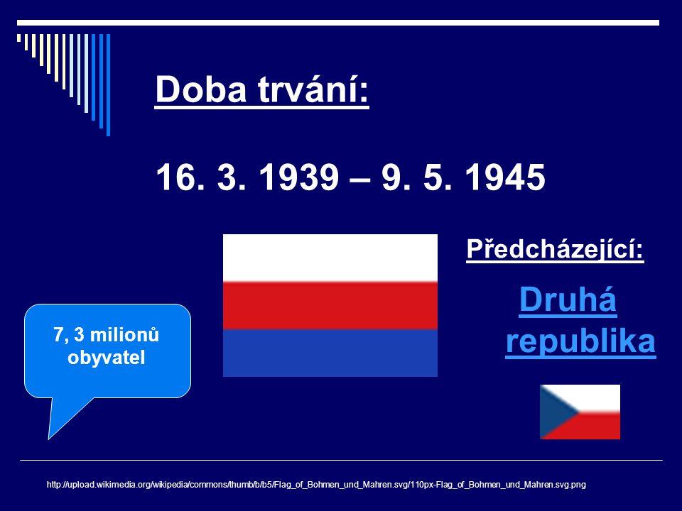 Doba trvání: 16. 3. 1939 – 9. 5. 1945 http://upload.wikimedia.org/wikipedia/commons/thumb/b/b5/Flag_of_Bohmen_und_Mahren.svg/110px-Flag_of_Bohmen_und_