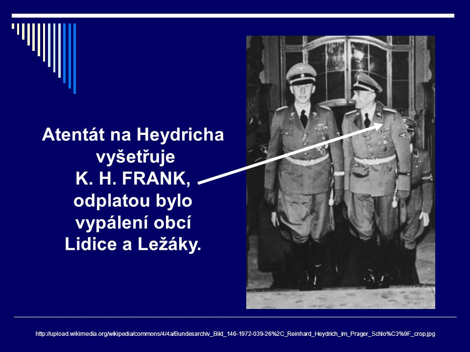 Atentát na Heydricha vyšetřuje K. H. FRANK, odplatou bylo vypálení obcí Lidice a Ležáky. http://upload.wikimedia.org/wikipedia/commons/4/4a/Bundesarch
