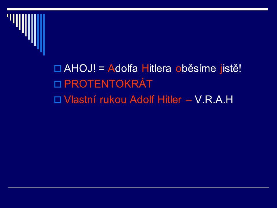  AHOJ! = Adolfa Hitlera oběsíme jistě!  PROTENTOKRÁT  Vlastní rukou Adolf Hitler – V.R.A.H