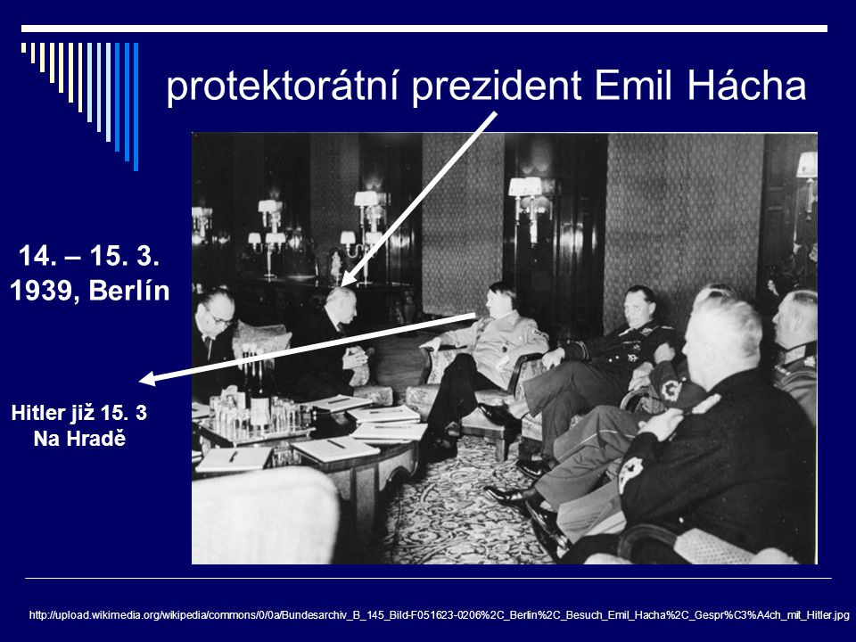 protektorátní prezident Emil Hácha http://upload.wikimedia.org/wikipedia/commons/0/0a/Bundesarchiv_B_145_Bild-F051623-0206%2C_Berlin%2C_Besuch_Emil_Ha