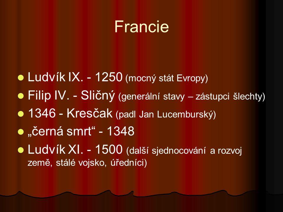 """Francie Ludvík IX. - 1250 (mocný stát Evropy) Filip IV. - Sličný (generální stavy – zástupci šlechty) 1346 - Kresčak (padl Jan Lucemburský) """"černá smr"""