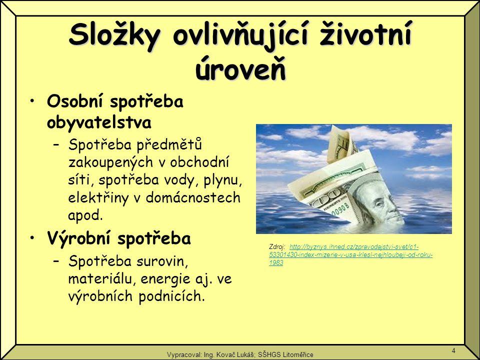 Vypracoval: Ing. Kovač Lukáš; SŠHGS Litoměřice 4 Složky ovlivňující životní úroveň Osobní spotřeba obyvatelstva –Spotřeba předmětů zakoupených v obcho