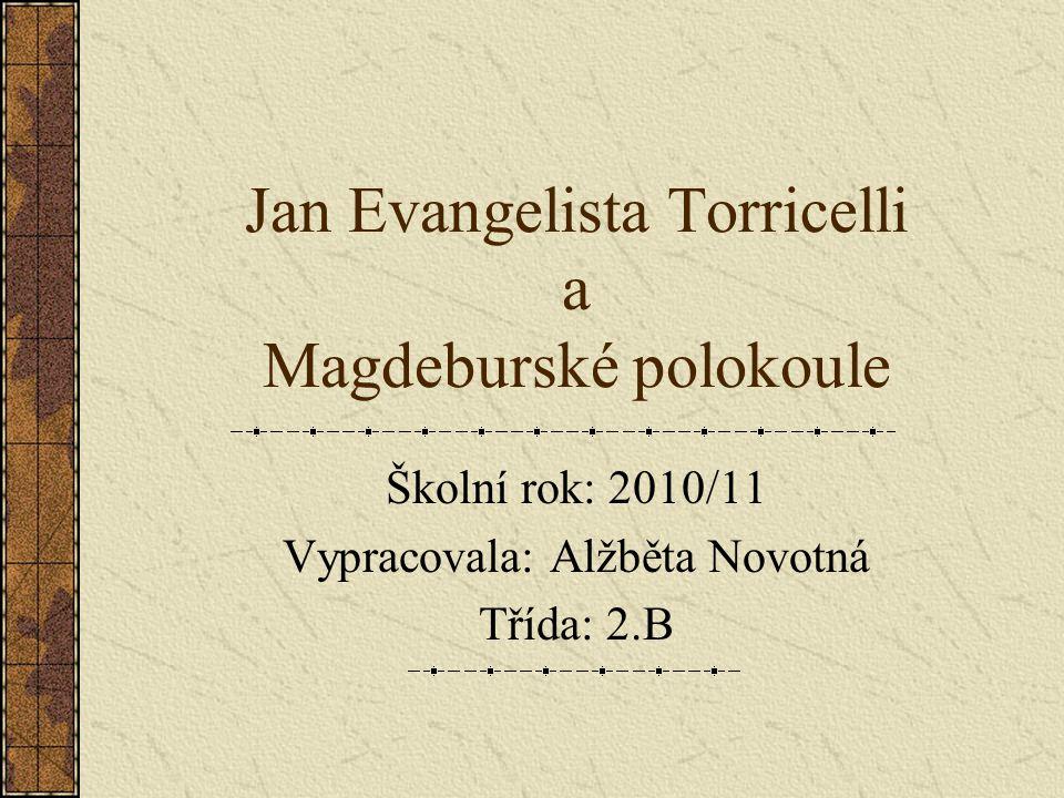 Jan Evangelista Torricelli a Magdeburské polokoule Školní rok: 2010/11 Vypracovala: Alžběta Novotná Třída: 2.B