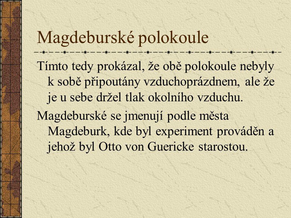 Magdeburské polokoule Tímto tedy prokázal, že obě polokoule nebyly k sobě připoutány vzduchoprázdnem, ale že je u sebe držel tlak okolního vzduchu.