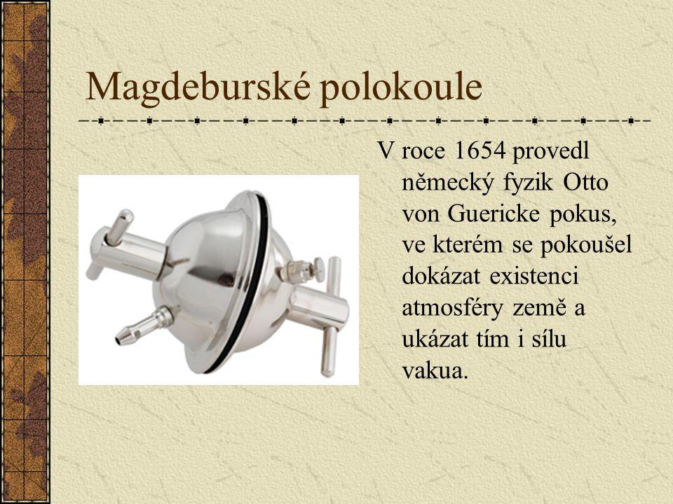 Magdeburské polokoule V roce 1654 provedl německý fyzik Otto von Guericke pokus, ve kterém se pokoušel dokázat existenci atmosféry země a ukázat tím i sílu vakua.