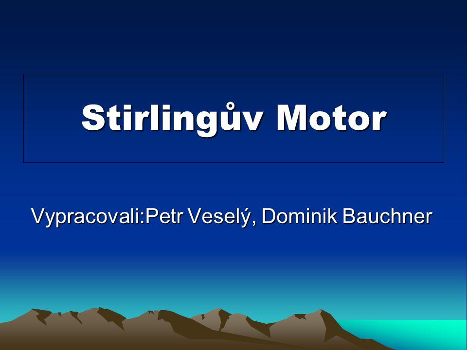 Stirlingův Motor Vypracovali:Petr Veselý, Dominik Bauchner