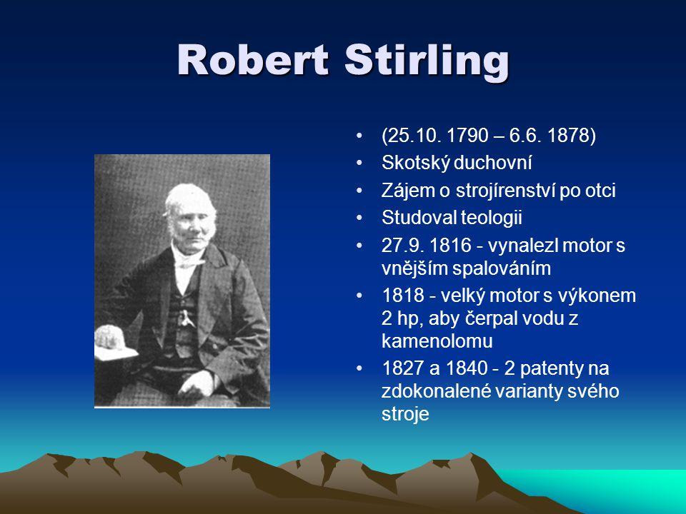 Robert Stirling (25.10. 1790 – 6.6. 1878) Skotský duchovní Zájem o strojírenství po otci Studoval teologii 27.9. 1816 - vynalezl motor s vnějším spalo