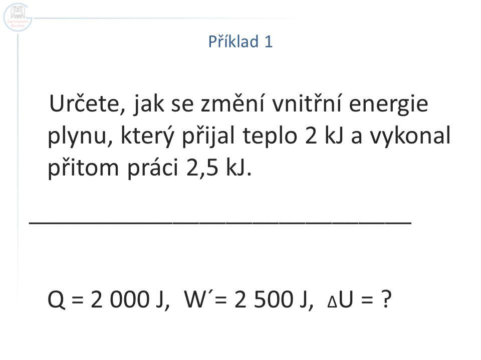 Příklad 1 Určete, jak se změní vnitřní energie plynu, který přijal teplo 2 kJ a vykonal přitom práci 2,5 kJ.