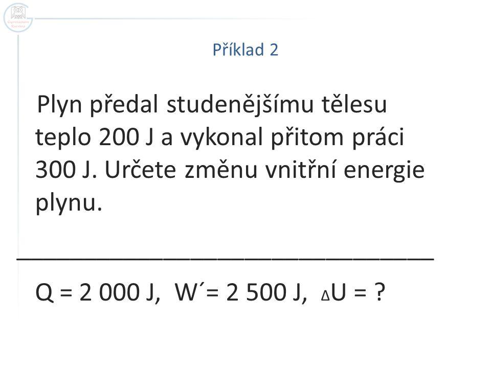 Příklad 2 Plyn předal studenějšímu tělesu teplo 200 J a vykonal přitom práci 300 J.