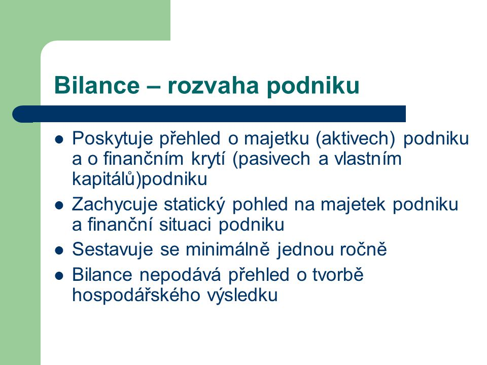 Bilance – rozvaha podniku Poskytuje přehled o majetku (aktivech) podniku a o finančním krytí (pasivech a vlastním kapitálů)podniku Zachycuje statický