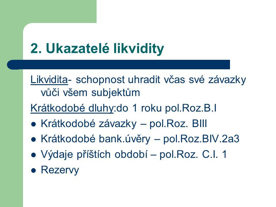 2. Ukazatelé likvidity Likvidita- schopnost uhradit včas své závazky vůči všem subjektům Krátkodobé dluhy:do 1 roku pol.Roz.B.I Krátkodobé závazky – p