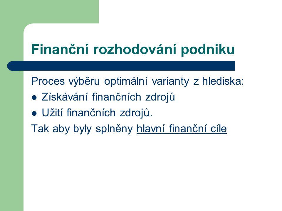Finanční rozhodování podniku Proces výběru optimální varianty z hlediska: Získávání finančních zdrojů Užití finančních zdrojů. Tak aby byly splněny hl