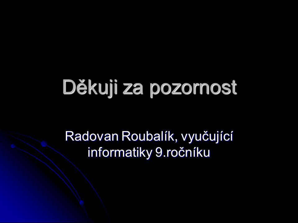 Děkuji za pozornost Radovan Roubalík, vyučující informatiky 9.ročníku