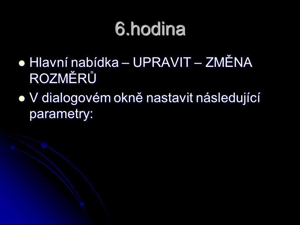 6.hodina Hlavní nabídka – UPRAVIT – ZMĚNA ROZMĚRŮ Hlavní nabídka – UPRAVIT – ZMĚNA ROZMĚRŮ V dialogovém okně nastavit následující parametry: V dialogo