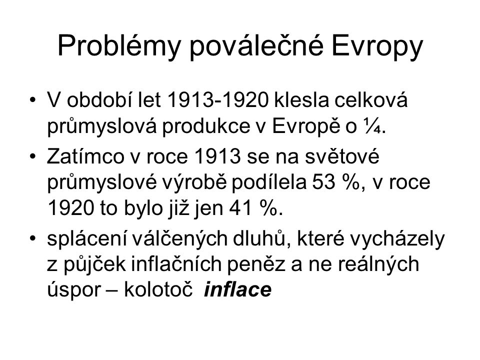 Problémy poválečné Evropy V období let 1913-1920 klesla celková průmyslová produkce v Evropě o ¼. Zatímco v roce 1913 se na světové průmyslové výrobě