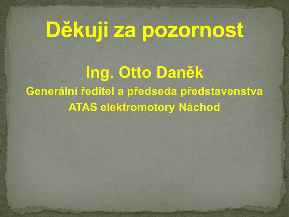 Ing. Otto Daněk Generální ředitel a předseda představenstva ATAS elektromotory Náchod