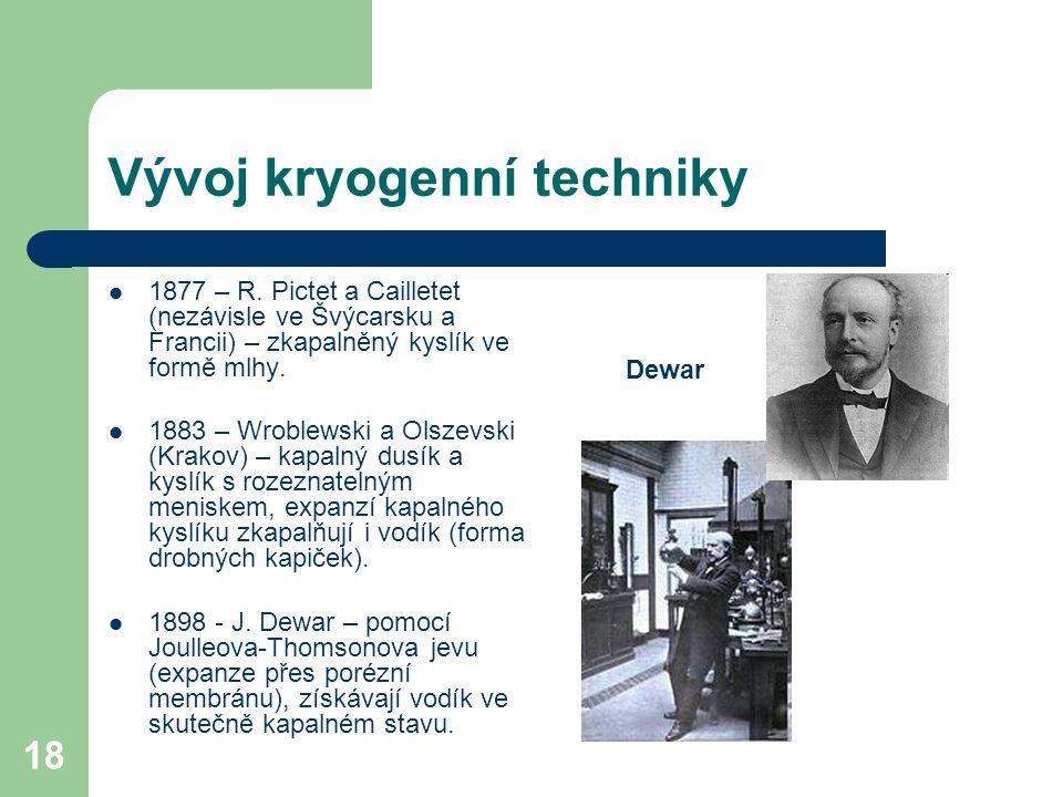 18 Vývoj kryogenní techniky 1877 – R. Pictet a Cailletet (nezávisle ve Švýcarsku a Francii) – zkapalněný kyslík ve formě mlhy. 1883 – Wroblewski a Ols