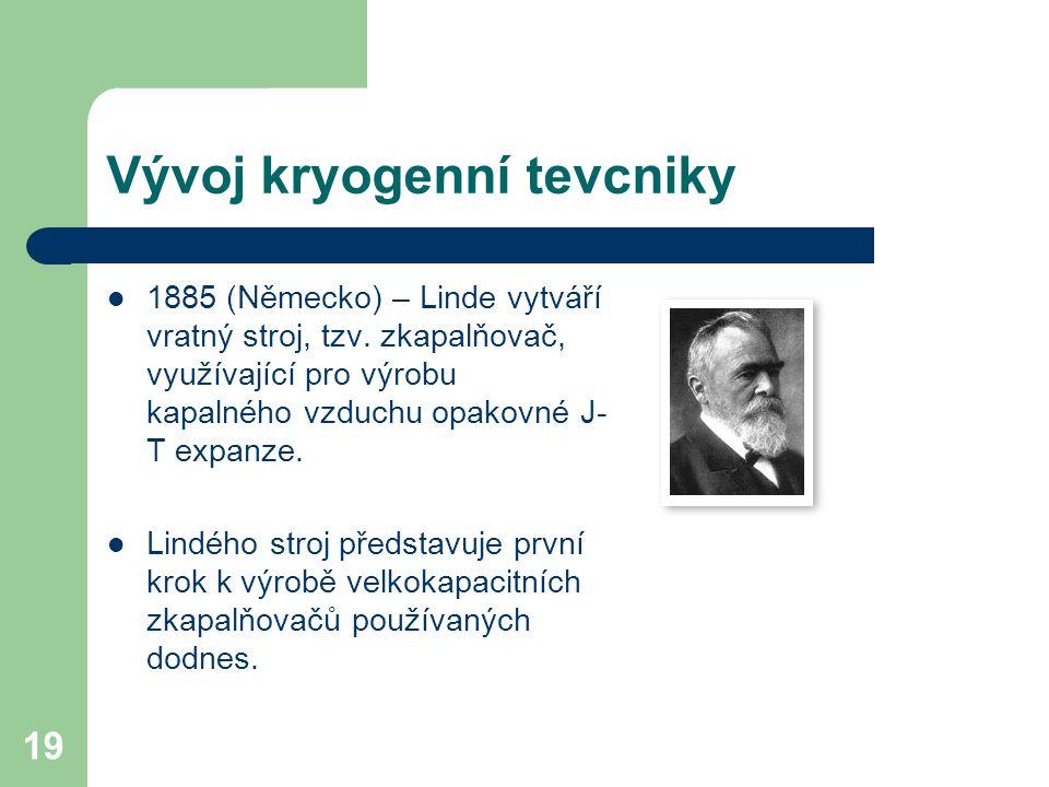 19 Vývoj kryogenní tevcniky 1885 (Německo) – Linde vytváří vratný stroj, tzv. zkapalňovač, využívající pro výrobu kapalného vzduchu opakovné J- T expa