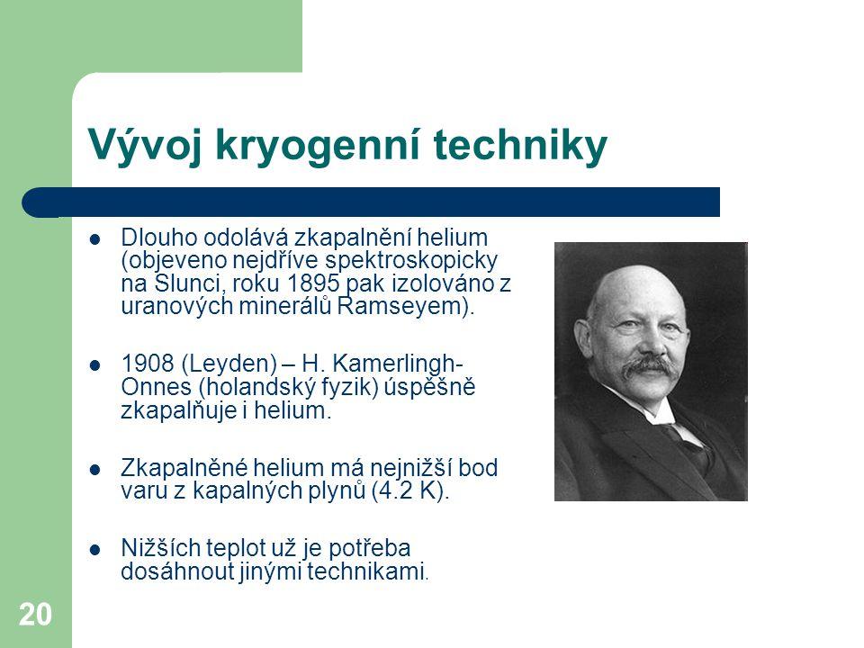 20 Vývoj kryogenní techniky Dlouho odolává zkapalnění helium (objeveno nejdříve spektroskopicky na Slunci, roku 1895 pak izolováno z uranových minerál