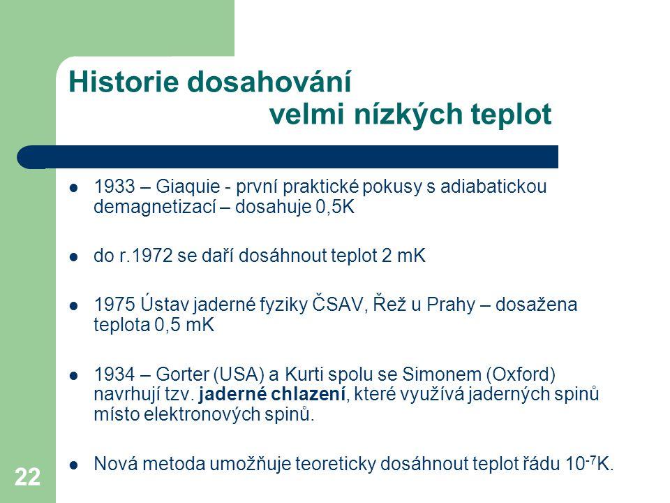 22 Historie dosahování velmi nízkých teplot 1933 – Giaquie - první praktické pokusy s adiabatickou demagnetizací – dosahuje 0,5K do r.1972 se daří dos
