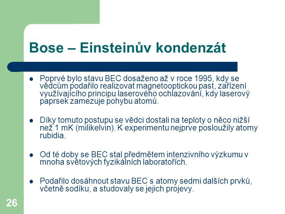 26 Bose – Einsteinův kondenzát Poprvé bylo stavu BEC dosaženo až v roce 1995, kdy se vědcům podařilo realizovat magnetooptickou past, zařízení využíva