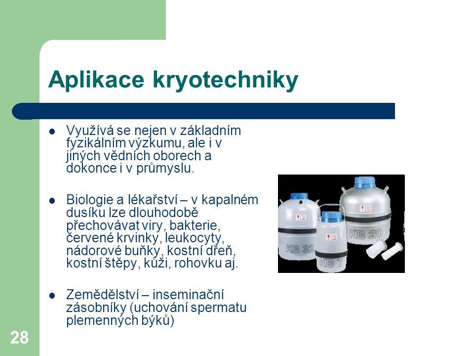 28 Aplikace kryotechniky Využívá se nejen v základním fyzikálním výzkumu, ale i v jiných vědních oborech a dokonce i v průmyslu. Biologie a lékařství