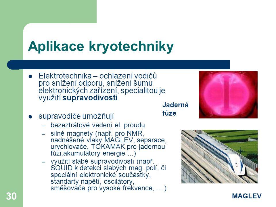 30 Aplikace kryotechniky Elektrotechnika – ochlazení vodičů pro snížení odporu, snížení šumu elektronických zařízení, specialitou je využití supravodi