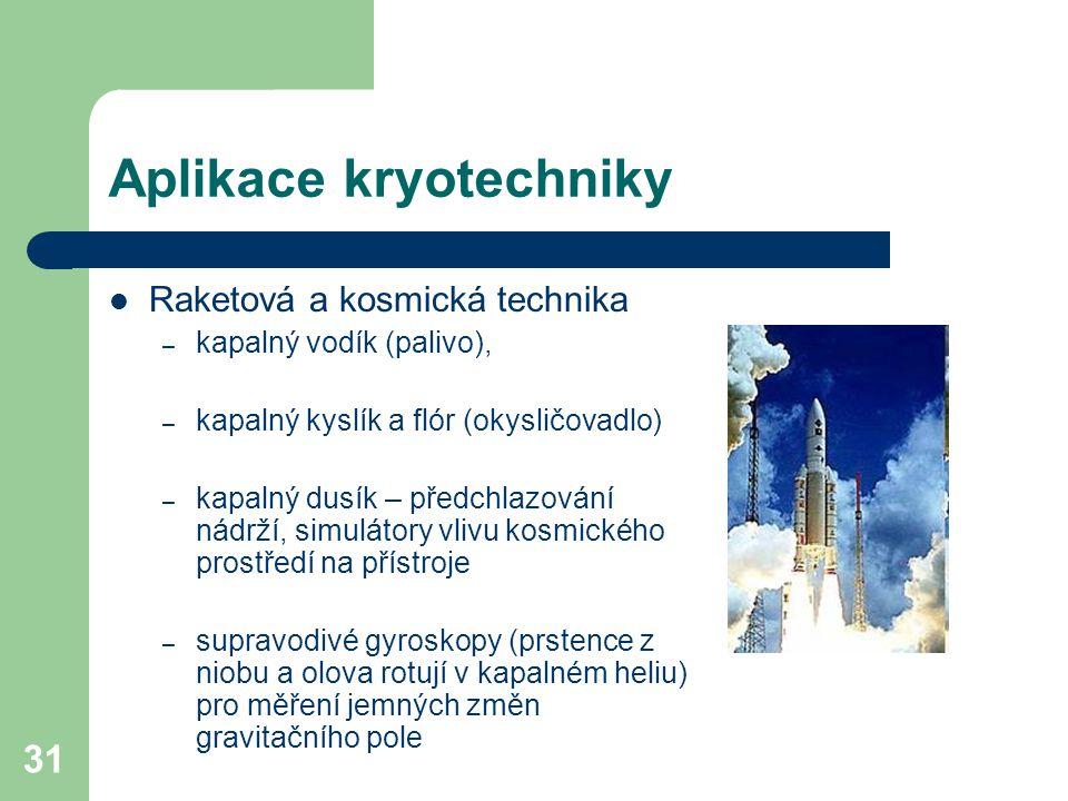 31 Aplikace kryotechniky Raketová a kosmická technika – kapalný vodík (palivo), – kapalný kyslík a flór (okysličovadlo) – kapalný dusík – předchlazová
