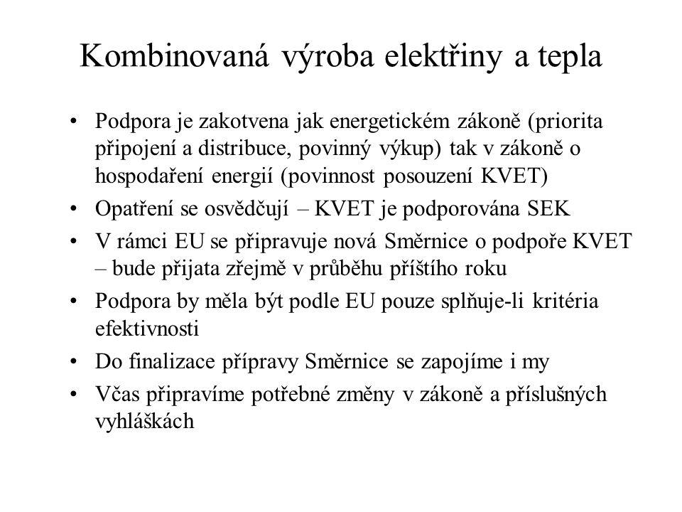 Kombinovaná výroba elektřiny a tepla Podpora je zakotvena jak energetickém zákoně (priorita připojení a distribuce, povinný výkup) tak v zákoně o hospodaření energií (povinnost posouzení KVET) Opatření se osvědčují – KVET je podporována SEK V rámci EU se připravuje nová Směrnice o podpoře KVET – bude přijata zřejmě v průběhu příštího roku Podpora by měla být podle EU pouze splňuje-li kritéria efektivnosti Do finalizace přípravy Směrnice se zapojíme i my Včas připravíme potřebné změny v zákoně a příslušných vyhláškách