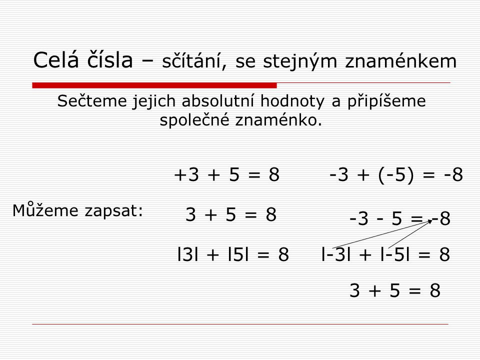 Celá čísla – sčítání, se stejným znaménkem Sečteme jejich absolutní hodnoty a připíšeme společné znaménko.