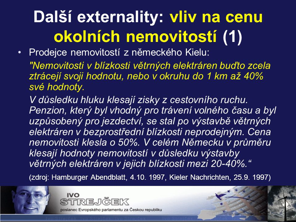 Další externality: vliv na cenu okolních nemovitostí (1) Prodejce nemovitostí z německého Kielu: Nemovitosti v blízkosti větrných elektráren buďto zcela ztrácejí svoji hodnotu, nebo v okruhu do 1 km až 40% své hodnoty.