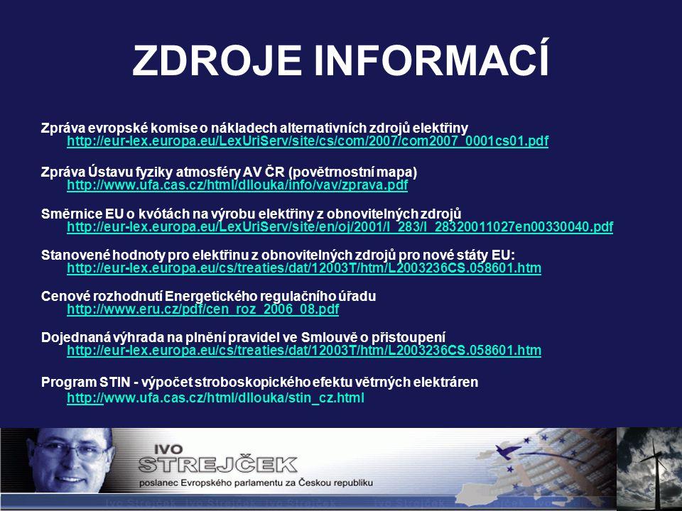 ZDROJE INFORMACÍ Zpráva evropské komise o nákladech alternativních zdrojů elektřiny http://eur-lex.europa.eu/LexUriServ/site/cs/com/2007/com2007_0001cs01.pdf http://eur-lex.europa.eu/LexUriServ/site/cs/com/2007/com2007_0001cs01.pdf Zpráva Ústavu fyziky atmosféry AV ČR (povětrnostní mapa) http://www.ufa.cas.cz/html/dllouka/info/vav/zprava.pdf http://www.ufa.cas.cz/html/dllouka/info/vav/zprava.pdf Směrnice EU o kvótách na výrobu elektřiny z obnovitelných zdrojů http://eur-lex.europa.eu/LexUriServ/site/en/oj/2001/l_283/l_28320011027en00330040.pdf http://eur-lex.europa.eu/LexUriServ/site/en/oj/2001/l_283/l_28320011027en00330040.pdf Stanovené hodnoty pro elektřinu z obnovitelných zdrojů pro nové státy EU: http://eur-lex.europa.eu/cs/treaties/dat/12003T/htm/L2003236CS.058601.htm http://eur-lex.europa.eu/cs/treaties/dat/12003T/htm/L2003236CS.058601.htm Cenové rozhodnutí Energetického regulačního úřadu http://www.eru.cz/pdf/cen_roz_2006_08.pdf http://www.eru.cz/pdf/cen_roz_2006_08.pdf Dojednaná výhrada na plnění pravidel ve Smlouvě o přistoupení http://eur-lex.europa.eu/cs/treaties/dat/12003T/htm/L2003236CS.058601.htm http://eur-lex.europa.eu/cs/treaties/dat/12003T/htm/L2003236CS.058601.htm Program STIN - výpočet stroboskopického efektu větrných elektráren http://www.ufa.cas.cz/html/dllouka/stin_cz.htmlhttp://