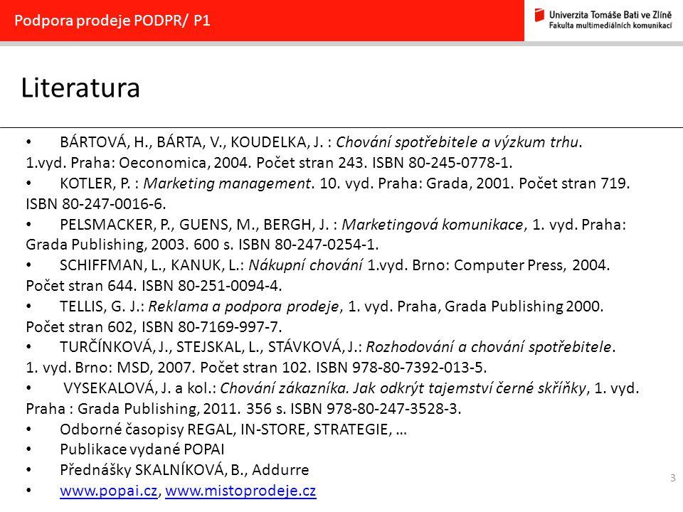 3 Literatura Podpora prodeje PODPR/ P1 BÁRTOVÁ, H., BÁRTA, V., KOUDELKA, J. : Chování spotřebitele a výzkum trhu. 1.vyd. Praha: Oeconomica, 2004. Poče