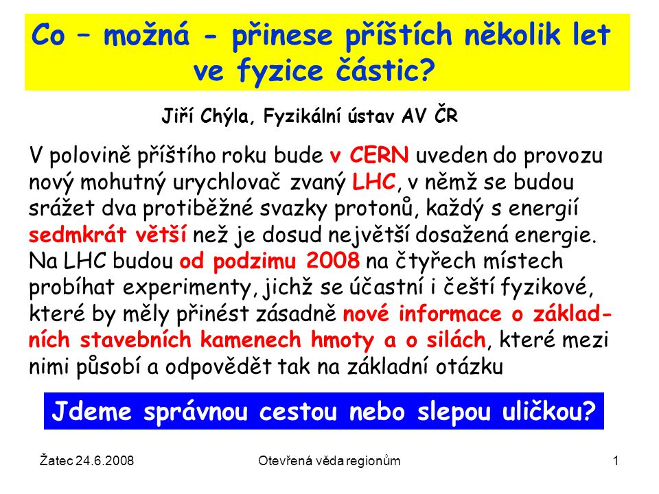 Žatec 24.6.2008Otevřená věda regionům22 Mikrosvět: 1 fm = 10 -15 m = poloměr protonu 1 GeV = 1.8 10 -27 kg = klidová hmotnost protonu hmotnosti se uvádějí v jednotkách odpovídající energie podle vztahu E=mc 2 Jednotky V mikro i makrosvětě se používají přirozené jednotky Makrosvět: 1 světelný rok = 9,5∙10 16 m (rok má 3,15∙10 7 s) 1 parsek = 3.26 světelných let Teplota je míra kinetické energie částic a proto se uvádí ve stupních Kelvina nebo ekvivalentní energii, přičemž 1 K = 0.0001 eV