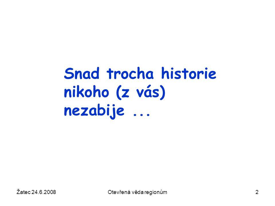Žatec 24.6.2008Otevřená věda regionům2 Snad trocha historie nikoho (z vás) nezabije...