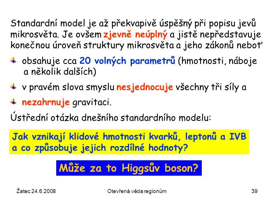 Žatec 24.6.2008Otevřená věda regionům39 Jak vznikají klidové hmotnosti kvarků, leptonů a IVB a co způsobuje jejich rozdílné hodnoty? Standardní model