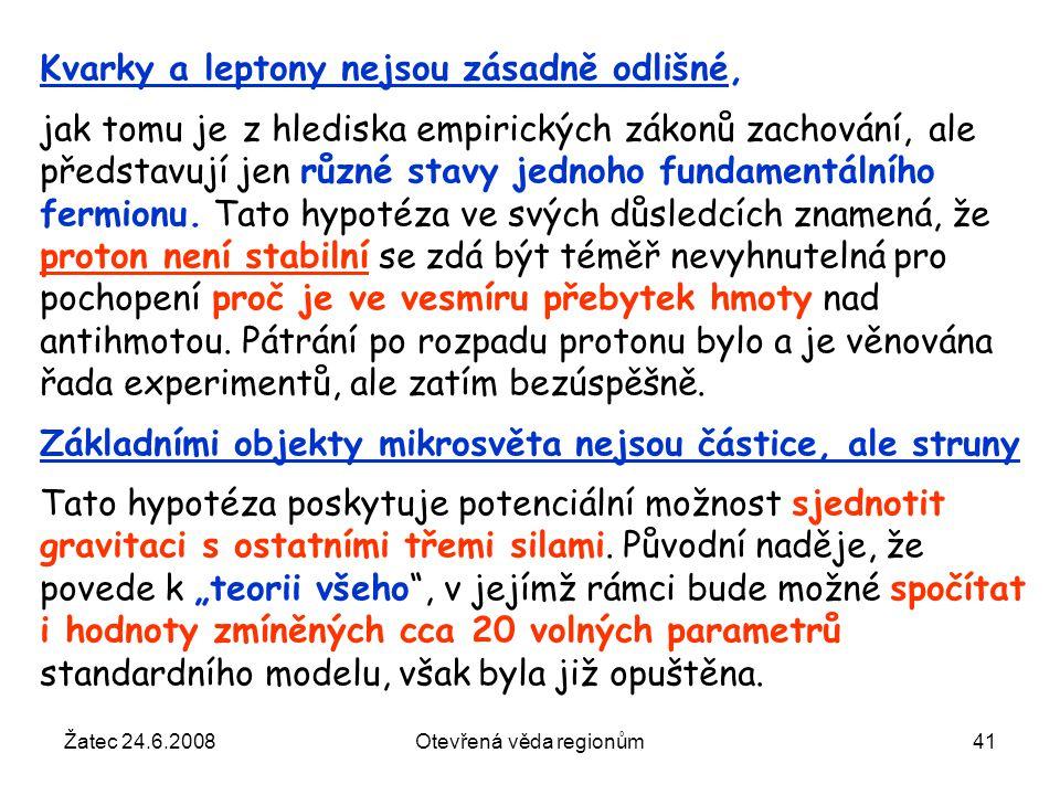 Žatec 24.6.2008Otevřená věda regionům41 Kvarky a leptony nejsou zásadně odlišné, jak tomu je z hlediska empirických zákonů zachování, ale představují