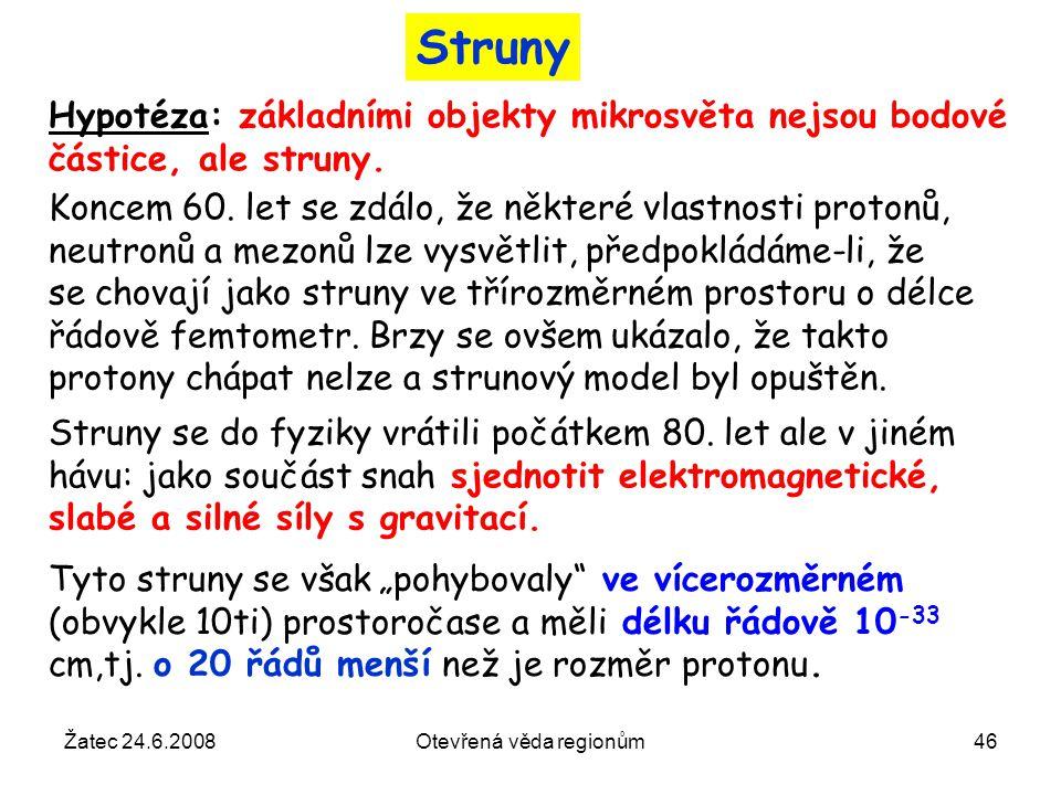 Žatec 24.6.2008Otevřená věda regionům46 Struny Hypotéza: základními objekty mikrosvěta nejsou bodové částice, ale struny. Koncem 60. let se zdálo, že