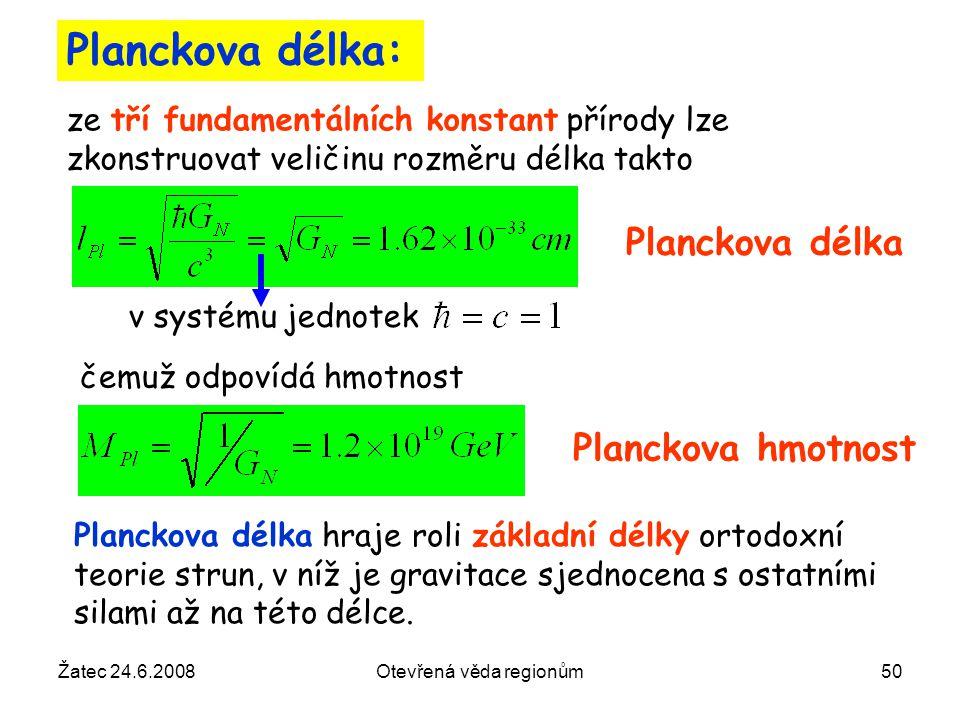 Žatec 24.6.2008Otevřená věda regionům50 Planckova délka: ze tří fundamentálních konstant přírody lze zkonstruovat veličinu rozměru délka takto čemuž o