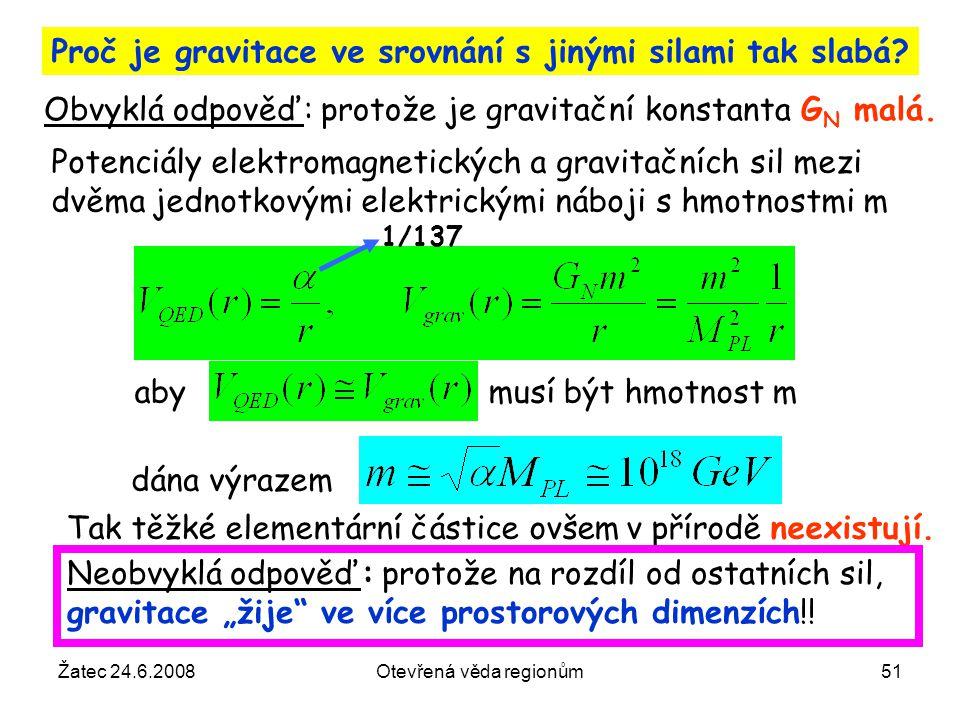 Žatec 24.6.2008Otevřená věda regionům51 Proč je gravitace ve srovnání s jinými silami tak slabá? Potenciály elektromagnetických a gravitačních sil mez