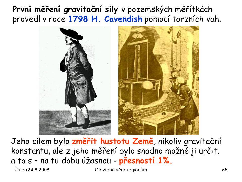 Žatec 24.6.2008Otevřená věda regionům55 První měření gravitační síly v pozemských měřítkách provedl v roce 1798 H. Cavendish pomocí torzních vah. Jeho